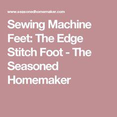 Sewing Machine Feet: The Edge Stitch Foot - The Seasoned Homemaker