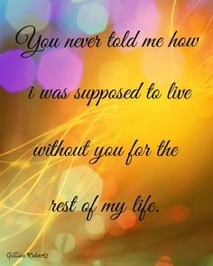 You never told me how i was supposed to live without you for the rest of my life. <3 My beloved husband <3