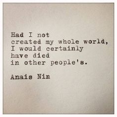 """""""Had I not created my whole world, I would certainly have died in other people's."""" -Anais Nin."""