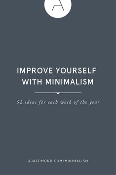 How to Improve Yourself with Minimalism: 52 Ideas For Each Week of the Year. A personal development and simple living editorial by ajaedmond.com