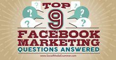 Top 9 Facebook Marketing Questions Answered : Social Media Examiner