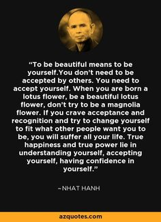 To be beautiful means to be yourself.You don't need to be accepted by others. You need to accept yourself. When you are born a lotus flower, be a beautiful lotus flower, don't try to be a magnolia flower. If you crave acceptance and recognition and try to Buddhist Quotes, Spiritual Quotes, Wisdom Quotes, Words Quotes, Quotes To Live By, Positive Quotes, Me Quotes, Motivational Quotes, Inspirational Quotes