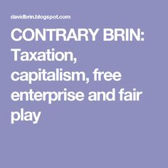 CONTRARY BRIN: Taxation, capitalism, free enterprise and fair play