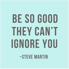 """Be so good they can't ignore you."" Quote by Steve Martin -  Via @Josiecino Blog 'Creative Heart:' http://creativeheartblog.tumblr.com/ #motivation #quotes"