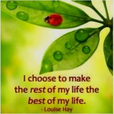 I choose to make the rest of my life the best of my life.. Louise Hay #quotes