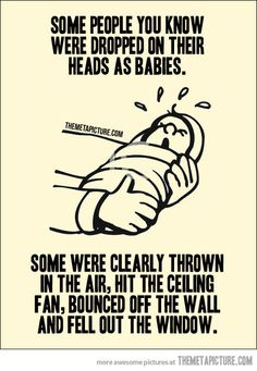 "SOME PEOPLE YOU KNOW WERE DROPPED ON THEIR HEADS AS BABIES. SOME WERE CLEARLY THROWN IN THE AIR, HIT THE CEILING FAN, BOUNCED OFF THE WALL AND FELL OUT THE WINDOW. This was pinned to a board entitled ""Things That Amuse Me"". Before posting a rant below (and making an ass of yourself), Here's the definition of amuse: http://www.merriam-webster.com/dictionary/amuse"