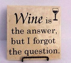 Wine Is The Answer but I forgot the question.