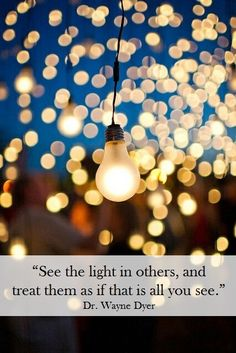 """See the #light in others, and treat them as if that is all you see."" Dr. Wayne Dyer"