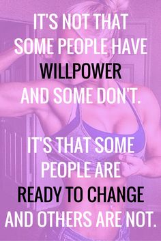 It's not that some people have willpower and some don't. It's that some people are ready to change and others are not.