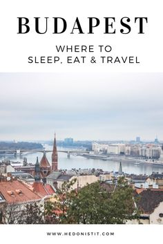"A Weekend in Budapest : Where to sleep, eat & travel in the ""Paris of eastern Europe"" 