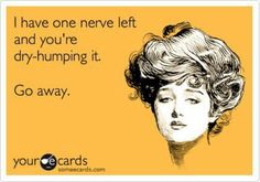 I have one nerve left and you're tap dancing on that mother f*¢k€R...GET OFF!! Hilarious!!
