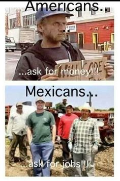 Kind of true though. Come to think of it I've never seen a mexican man ask for money on the streets. Even in Mexico, they are either handicapped or selling something. But never a healthy looking man. Really makes you think.