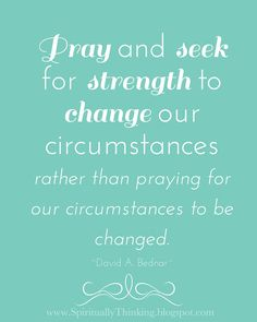 """""""Pray and seek for strength to change our circumstances rather than praying for our circumstances to be changed.""""  ~David A. Bednar    I learned this the hard way..."""