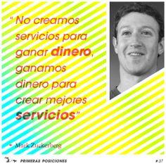 No creamos servicios para ganar dinero, ganamos dinero para crear mejores servicios. Mark Zuckerberg. Frases para Emprendedores editadas por Primeras Posiciones, agencia de Marketing Online de Barcelona. SEO, SEM, Content Marketing, Marketing Directo y Marketing de Afiliación.Zuckerberg