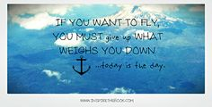 If you want to fly, you must give up what weighs you down. www.inspirethebook.com