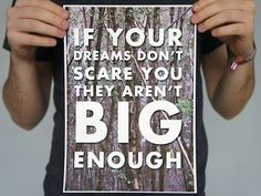 """If your dreams don't scare they aren't big enough."""