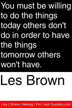 Les Brown - You must be willing to do the things today others don't do in order to have the things tomorrow others won't have. #quotations #quotes #mike-Berrios-dj #mikeberriosdj #todayistheday #lgc2016