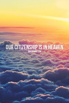 Philippians 3:20 (NIV)But our citizenship is in heaven. And we eagerly await a Savior from there, the Lord Jesus Christ,