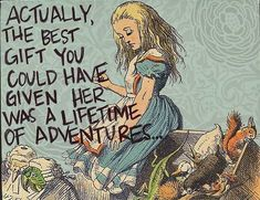 "The Quote: ""Actually, the best gift you could have given her was a lifetime of adventures."" Who didn't say it? Lewis Carroll in Alice in Wonderland Who did say it? An anonymous Postsecret user. What's the story? I discovered this lovely quote on another tumblr. Searching for it, it's all over the Internet as being by Lewis Carroll… And yet it's definitely not a quote from Alice in Wonderland. I searched the book and although plenty of sites - Goodreads included - give the quote as being by…"