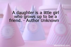 A daughter is a little girl who grows up to be a friend. - Author Unknown