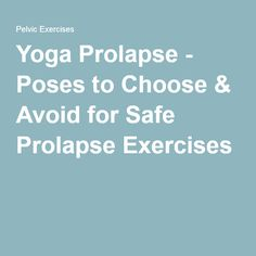 Yoga Prolapse - Poses to Choose & Avoid for Safe Prolapse Exercises
