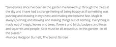 This quote explains it all. The Secret Garden is such a magical book. The magic of the garden transforms two of the characters for the better. I believe this book could transform anyone's llfe, young or old. It can put a smile on any reader's face.