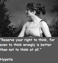 """Reserve you right to think, for even to think wrongly is better than not to think at all."" --Hypatia"