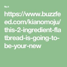 https://www.buzzfeed.com/kianomoju/this-2-ingredient-flatbread-is-going-to-be-your-new