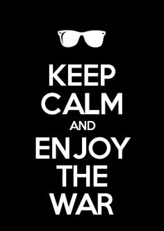 KEEP CALM AND ENJOY THE WAR