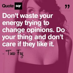 Don't waste your energy trying to change opinions. Do your thing and don't care if they like it. .  - Tina Fey #quotesqr #opinions