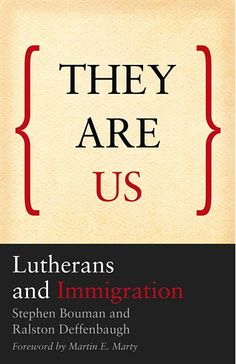 They are us: Lutherans and Immigration. Stephen Bouman (author), Ralston Deffenbaugh (author), Martin E. Marty (author of forward). ELCA, Evangelical Lutheran Church in America. Augsburg Fortress. Lutheranism's spiritual heritage and identity in America as an immigrant church. Hopeful leadership about the controversial issue of immigration in the US. Evangelical hospitality.