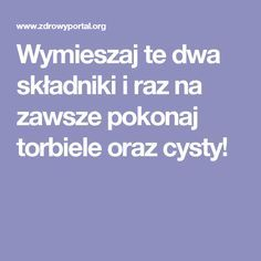 Wymieszaj te dwa składniki i raz na zawsze pokonaj torbiele oraz cysty! Good To Know, Detox, Food And Drink, Health Fitness, Beauty, Spa, Hair, Ideas, Therapy