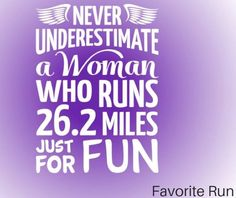 Never underestimate a woman who runs 26.2 miles just for FUN