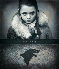"""What do you say to the God of Death?""  ""Not today.""  --Arya Stark, Game of Thrones"