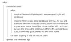firstly, I fully endorse cardboard-only wars and secondly, the amount of sarcasm in this post is wonderful