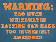 WARNING: Too Much White Water Rafting Can Make You Incredibly Awesome!!