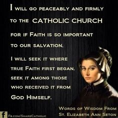 """I will go peaceably and firmly to the Catholic Church for if faith is so important to our salvation,  I will seek it where true faith first began.  Seek it among those who received it from God Himself. ""  - St. Elizabeth Ann Seton"