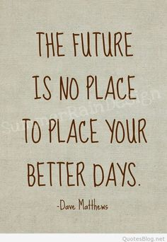 The future is no place to place your better days