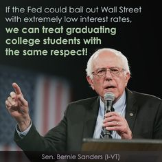 If the Fed could bail out Wall Street with extremely low interest rates, we can treat graduating college students with the same respect! - Bernie Sanders