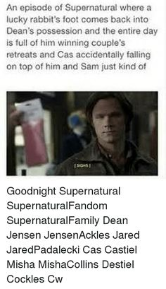 Memes, Jared, and Supernatural: An episode of Supernatural where a   lucky rabbit's foot comes back into   Dean's possession and the entire day   is full of him winning couple's   retreats and Cas accidentally failing   on top of him and Sam just kind of  Goodnight Supernatural SupernaturalFandom SupernaturalFamily Dean Jensen JensenAckles Jared JaredPadalecki Cas Castiel Misha MishaCollins Destiel Cockles Cw