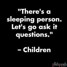 """There's a sleeping person. Let's go ask it questions."" - Children"