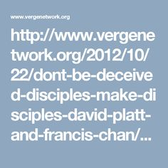 http://www.vergenetwork.org/2012/10/22/dont-be-deceived-disciples-make-disciples-david-platt-and-francis-chan/?utm_content=buffer440ab&utm_medium=social&utm_source=facebook.com&utm_campaign=buffer