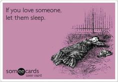 If you love someone let them sleep