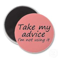 Take My Advice. I'm Not Using It...  Funny quotes on pink magnets! $3.50 http://www.zazzle.com/funny_quotes_fridge_magnets_humor_fun_friend_gifts-147641556976587973?rf=238222133794334761