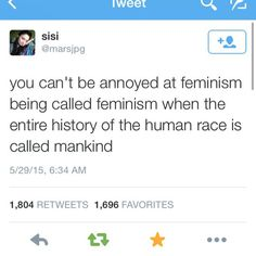 You can't be annoyed at feminism being called feminism when the entire history of the human race is called mankind. ~ @marsjpg Follow this link to find a short video primer on the three waves of feminism: http://www.thesociologicalcinema.com/1/post/2013/08/feminist-adventure-time-a-primer-on-the-three-waves.html