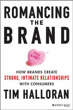 Romancing the Brand : How Brands Create Strong, Intimate Relationships with Consumers Halloran, Tim. UConn access.