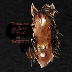 Happiness loved by a Horse Humorous Quote T-Shirt on CafePress.com