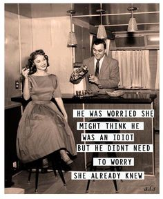 He was worried she might think he was an idiot but he didn't need to worry. She already knew. Lol!