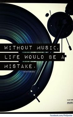 Without music life would be a mistake.