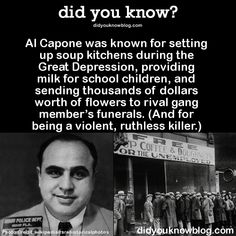 Al Capone was known for setting up soup kitchens during the Great Depression, providing milk for school children, and sending thousands of dollars worth of flowers to rival gang member's funerals. (And for being a violent, ruthless killer.)  Source